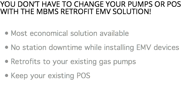 You don't have to change your pumps or POS with the MBMS Retrofit EMV solution! Most economical solution available No station downtime while installing EMV devices Retrofits to your existing gas pumps Keep your existing POS